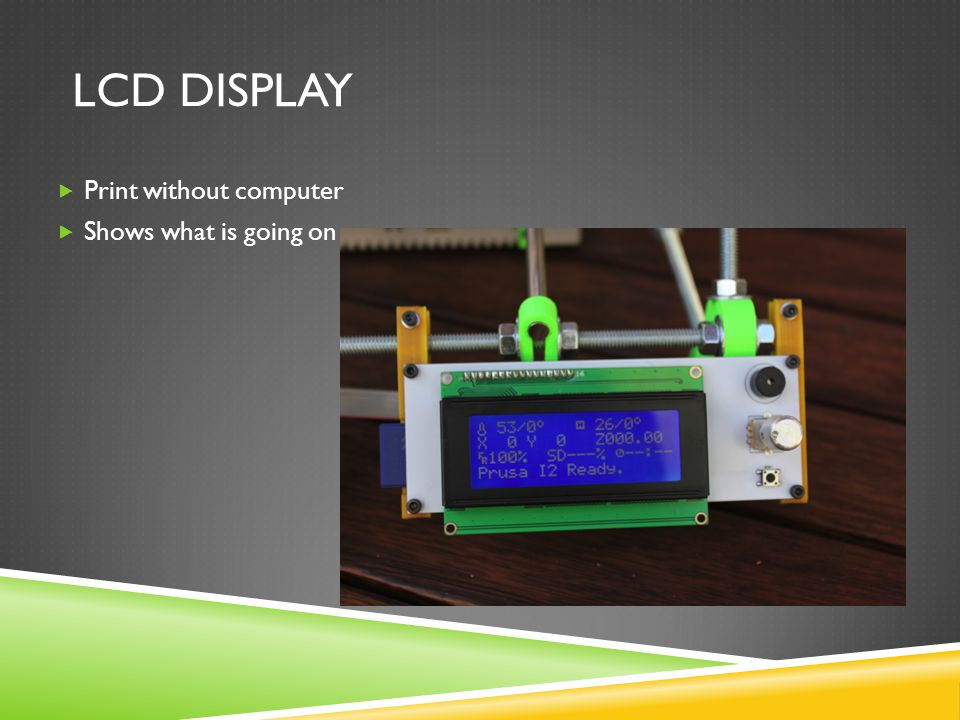 LCD DISPLAY  Print without computer  Shows what is going on