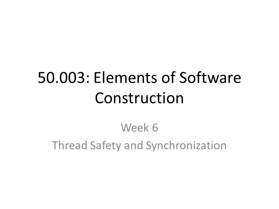 50.003: Elements of Software Construction Week 6 Thread Safety and Synchronization