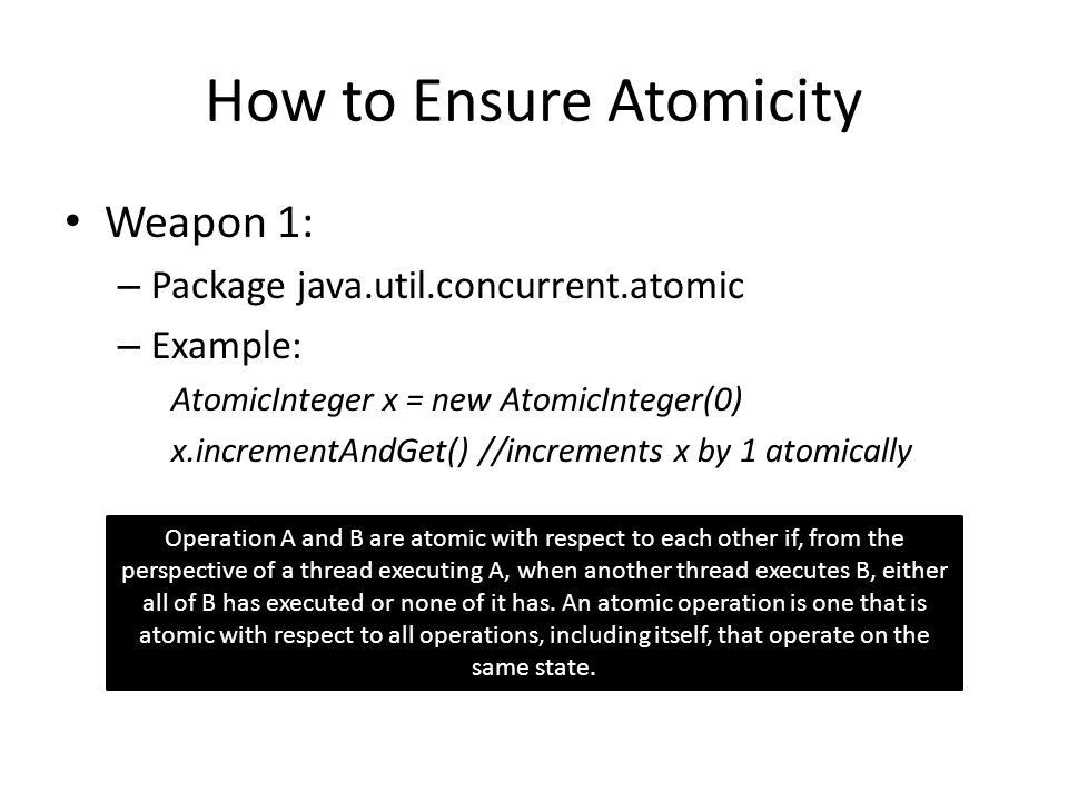 How to Ensure Atomicity Weapon 1: – Package java.util.concurrent.atomic – Example: AtomicInteger x = new AtomicInteger(0) x.incrementAndGet() //increm