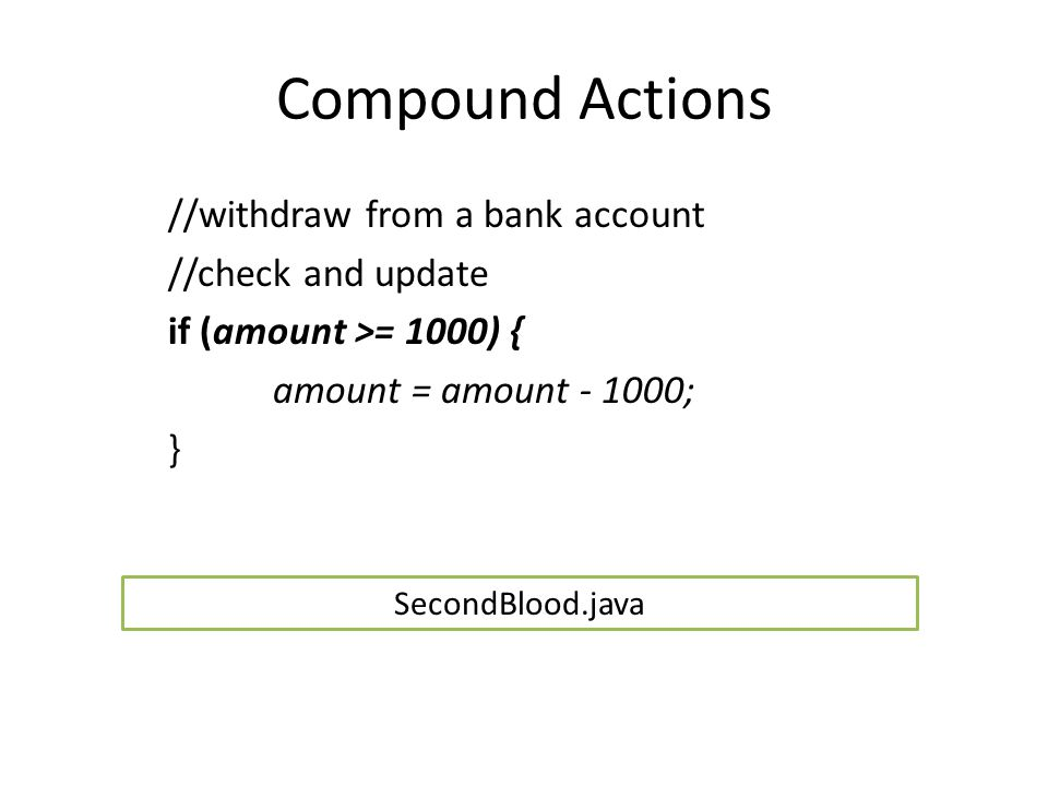 Compound Actions //withdraw from a bank account //check and update if (amount >= 1000) { amount = amount - 1000; } SecondBlood.java