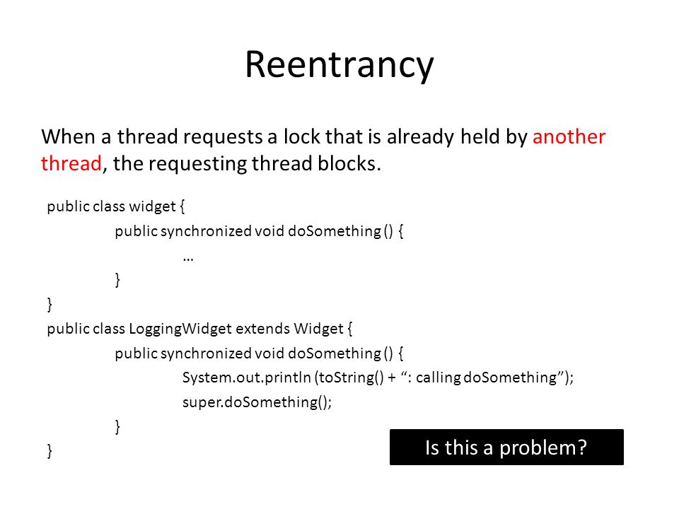 Reentrancy When a thread requests a lock that is already held by another thread, the requesting thread blocks. Is this a problem? public class widget
