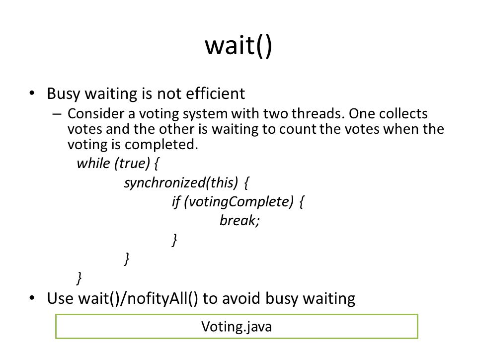 wait() Busy waiting is not efficient – Consider a voting system with two threads. One collects votes and the other is waiting to count the votes when