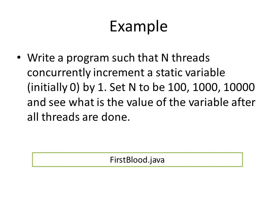 Example Write a program such that N threads concurrently increment a static variable (initially 0) by 1. Set N to be 100, 1000, 10000 and see what is