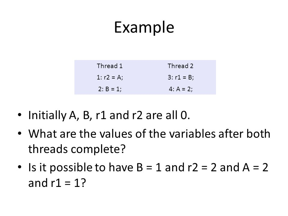 Example Initially A, B, r1 and r2 are all 0. What are the values of the variables after both threads complete? Is it possible to have B = 1 and r2 = 2