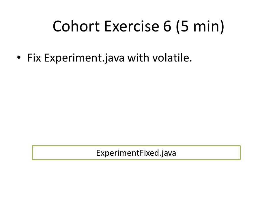 Cohort Exercise 6 (5 min) Fix Experiment.java with volatile. ExperimentFixed.java