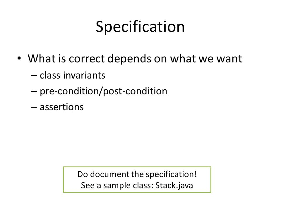 Specification What is correct depends on what we want – class invariants – pre-condition/post-condition – assertions Do document the specification! Se