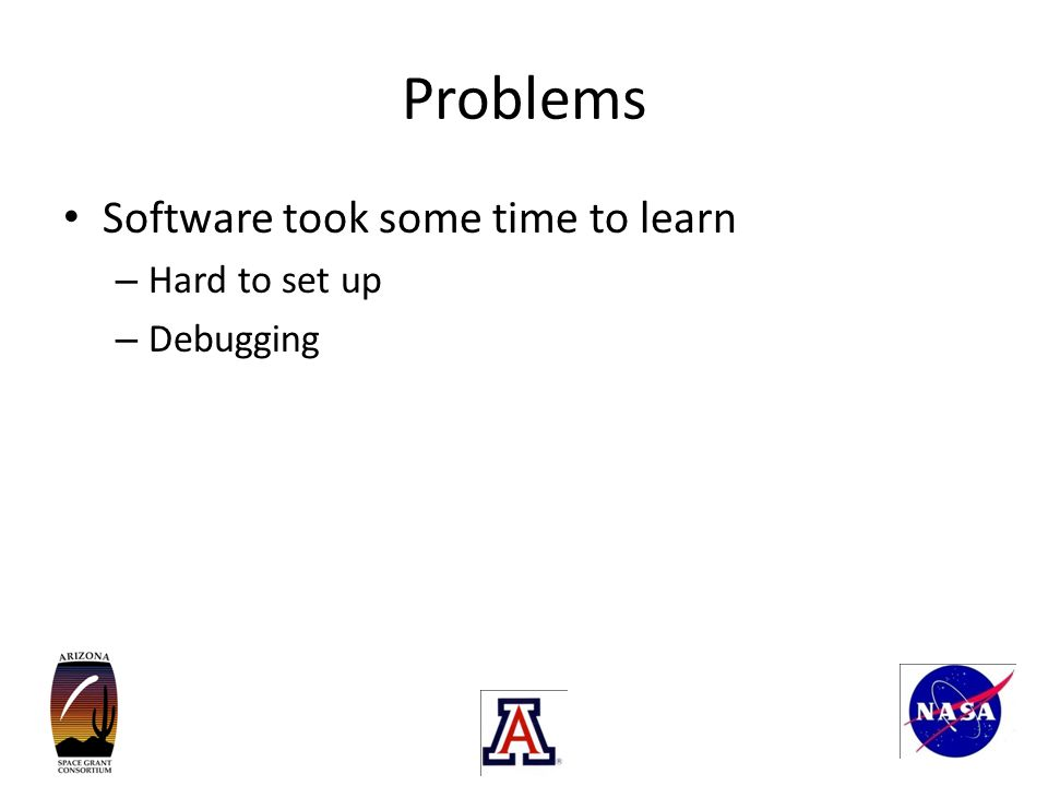 Problems Software took some time to learn – Hard to set up – Debugging