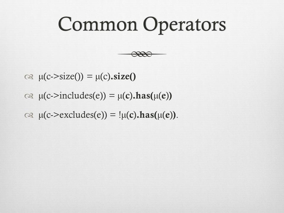 Common OperatorsCommon Operators  μ (c->size()) = μ (c).size()  μ (c->includes(e)) = μ ( c ).has( μ ( e ) )  μ (c->excludes(e)) = .