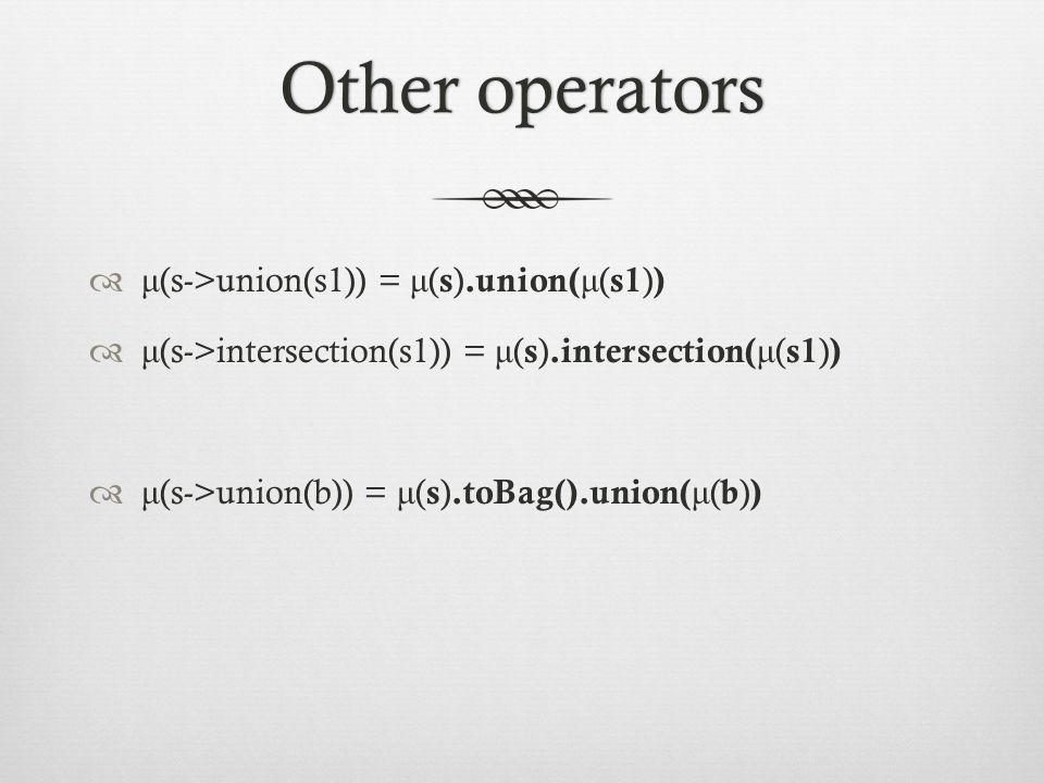 Other operatorsOther operators  μ (s->union(s1)) = μ ( s ).union( μ ( s1 ) )  μ (s->intersection(s1)) = μ ( s ).intersection( μ ( s1 ) )  μ (s->union(b)) = μ ( s ).toBag().union( μ ( b ) )