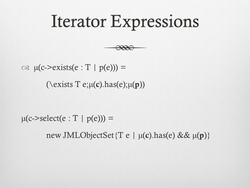 Iterator ExpressionsIterator Expressions  μ (c->exists(e : T | p(e))) = (\exists T e; μ ( c ).has(e); μ ( p )) μ (c->select(e : T | p(e))) = new JMLObjectSet{T e | μ ( c ).has(e) && μ ( p )}