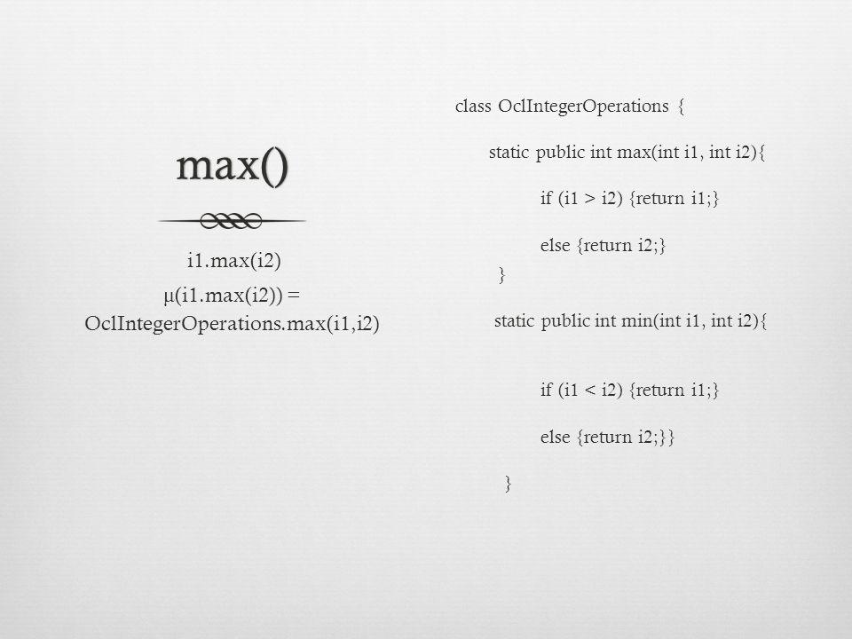 max() class OclIntegerOperations { static public int max(int i1, int i2){ if (i1 > i2) {return i1;} else {return i2;} } static public int min(int i1, int i2){ if (i1 < i2) {return i1;} else {return i2;}} } i1.max(i2) μ (i1.max(i2)) = OclIntegerOperations.max(i1,i2)