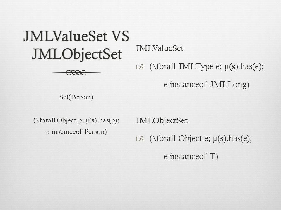 JMLValueSet VS JMLObjectSet JMLValueSet  (\forall JMLType e; μ ( s ).has(e); e instanceof JMLLong) JMLObjectSet  (\forall Object e; μ ( s ).has(e); e instanceof T) Set(Person) (\forall Object p; μ ( s ).has(p); p instanceof Person)