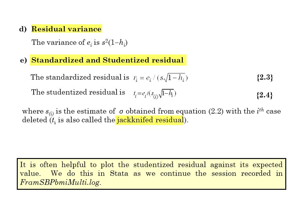 d) Residual variance The variance of e i is s 2 (1  h i ) e) Standardized and Studentized residual The standardized residual is {2.3} The studentized residual is {2.4} where s (i) is the estimate of  obtained from equation (2.2) with the i th case deleted ( t i is also called the jackknifed residual).