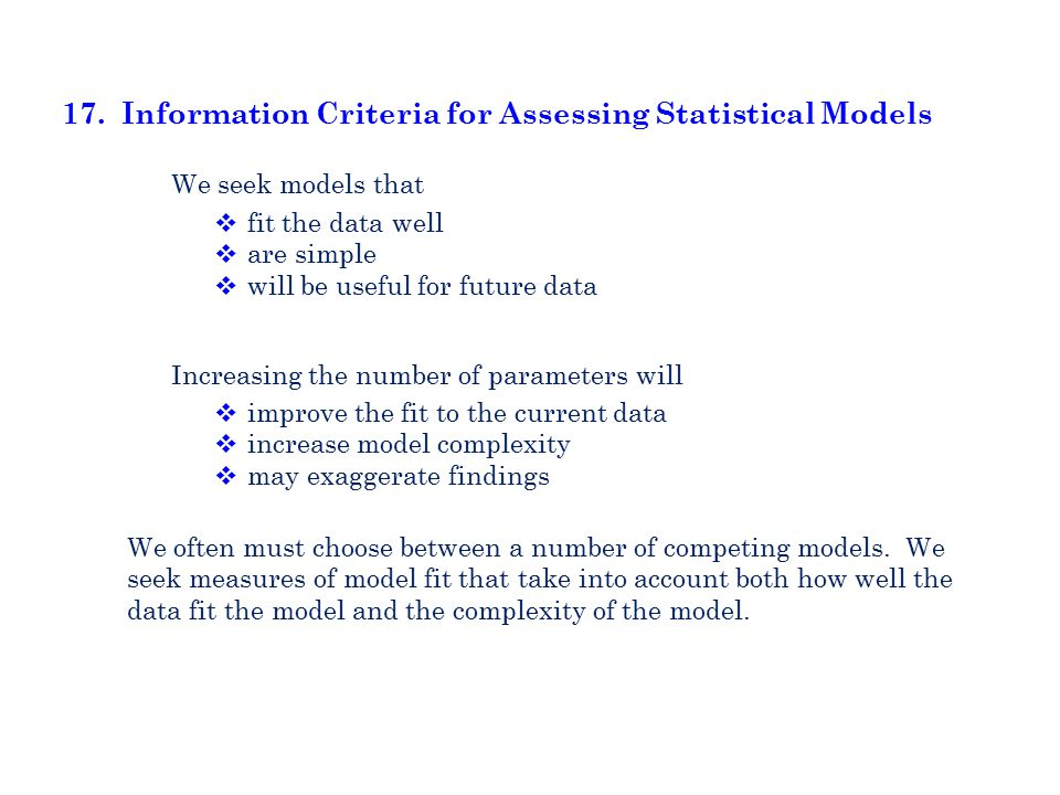 17. Information Criteria for Assessing Statistical Models  fit the data well  are simple  will be useful for future data We seek models that  impr