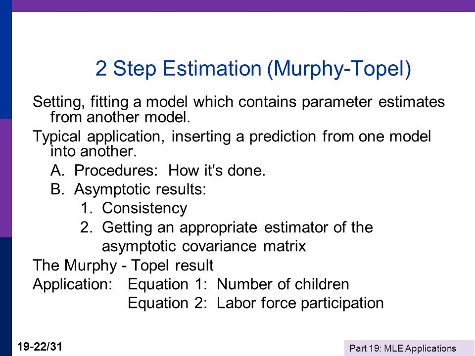 Part 19: MLE Applications 19-22/31 2 Step Estimation (Murphy-Topel) Setting, fitting a model which contains parameter estimates from another model. Ty