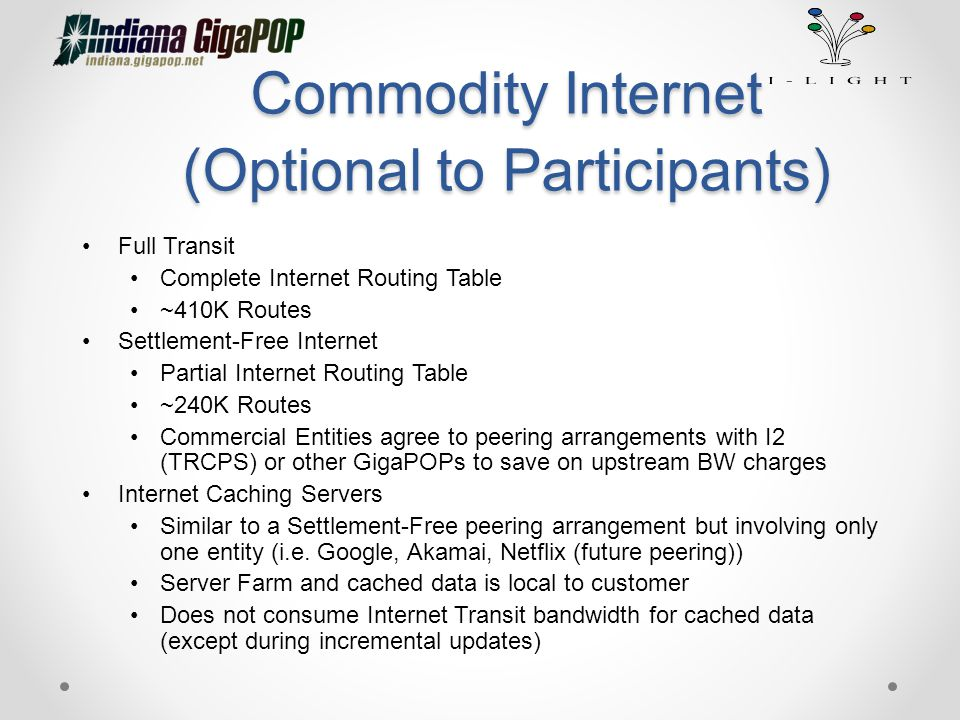 Commodity Internet (Optional to Participants) Full Transit Complete Internet Routing Table ~410K Routes Settlement-Free Internet Partial Internet Routing Table ~240K Routes Commercial Entities agree to peering arrangements with I2 (TRCPS) or other GigaPOPs to save on upstream BW charges Internet Caching Servers Similar to a Settlement-Free peering arrangement but involving only one entity (i.e.