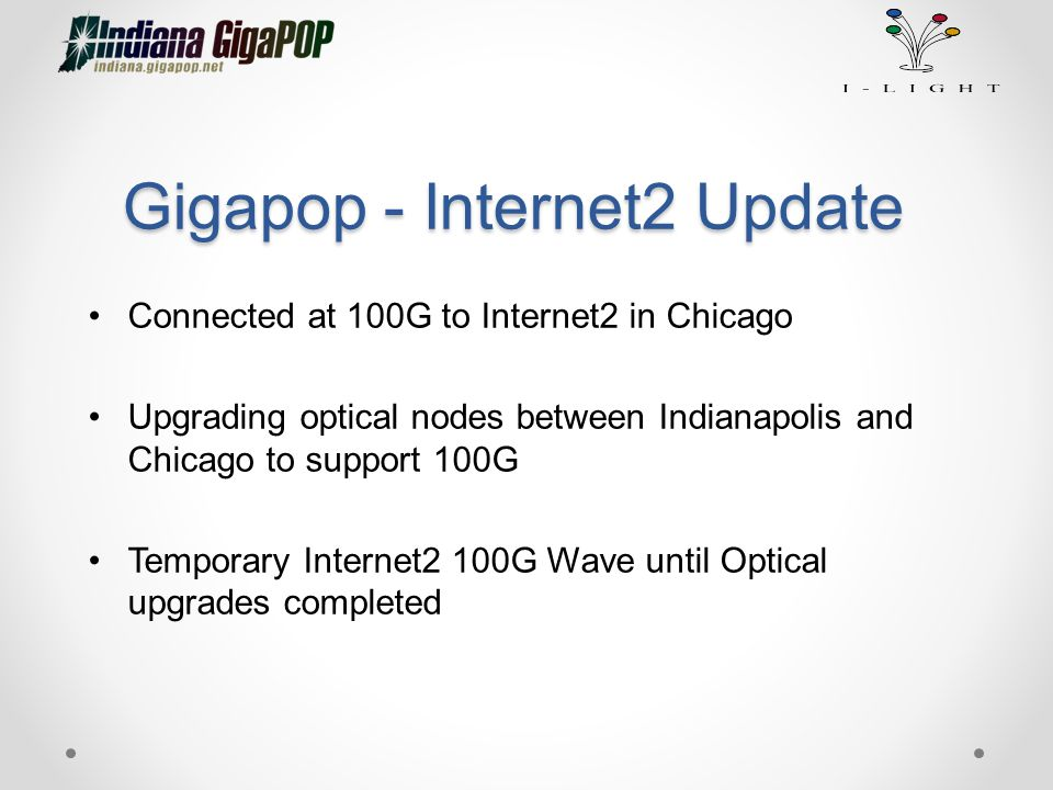 Gigapop - Internet2 Update Connected at 100G to Internet2 in Chicago Upgrading optical nodes between Indianapolis and Chicago to support 100G Temporar