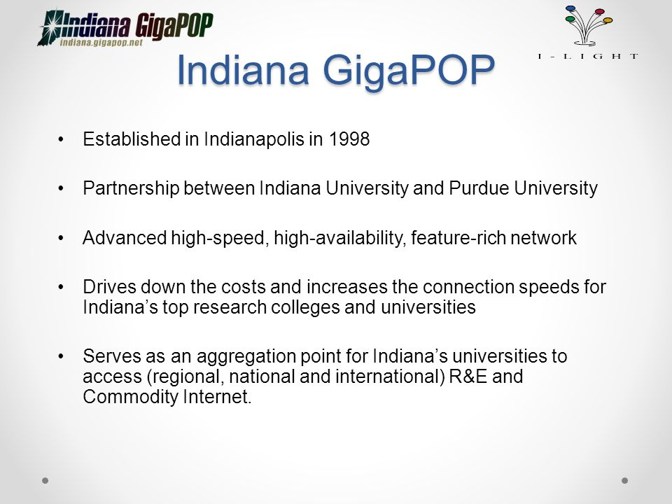 Indiana GigaPOP Established in Indianapolis in 1998 Partnership between Indiana University and Purdue University Advanced high-speed, high-availabilit