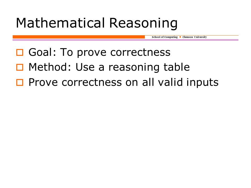School of Computing Clemson University Mathematical Reasoning  Goal: To prove correctness  Method: Use a reasoning table  Prove correctness on all valid inputs