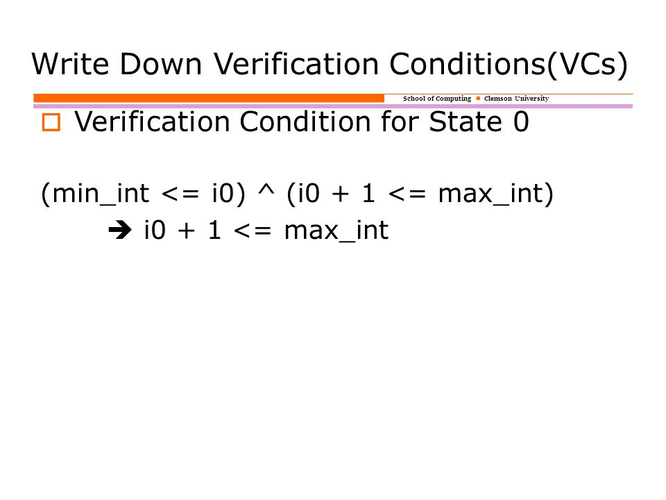 School of Computing Clemson University Write Down Verification Conditions(VCs)  Verification Condition for State 0 (min_int <= i0) ^ (i0 + 1 <= max_int)  i0 + 1 <= max_int