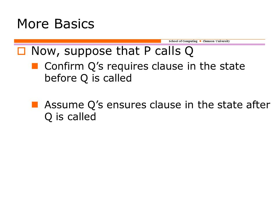 School of Computing Clemson University More Basics  Now, suppose that P calls Q Confirm Q's requires clause in the state before Q is called Assume Q's ensures clause in the state after Q is called