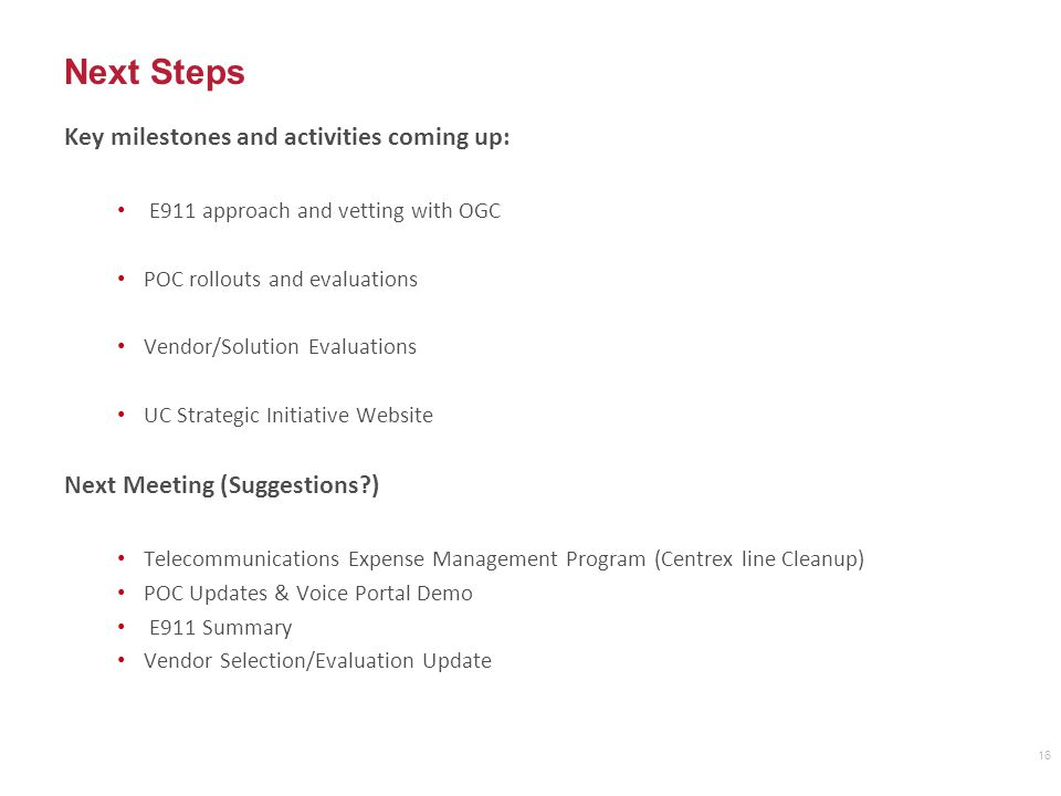 Next Steps Key milestones and activities coming up: E911 approach and vetting with OGC POC rollouts and evaluations Vendor/Solution Evaluations UC Strategic Initiative Website Next Meeting (Suggestions ) Telecommunications Expense Management Program (Centrex line Cleanup) POC Updates & Voice Portal Demo E911 Summary Vendor Selection/Evaluation Update 16