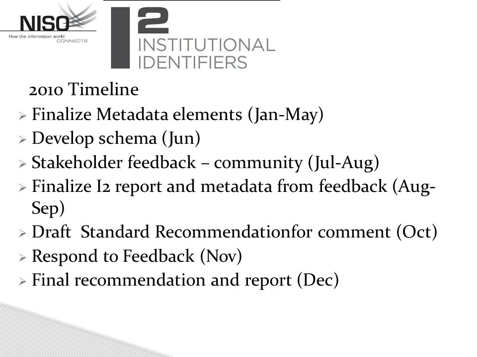 2010 Timeline  Finalize Metadata elements (Jan-May)  Develop schema (Jun)  Stakeholder feedback – community (Jul-Aug)  Finalize I2 report and metadata from feedback (Aug- Sep)  Draft Standard Recommendationfor comment (Oct)  Respond to Feedback (Nov)  Final recommendation and report (Dec)
