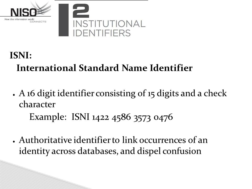 ISNI: International Standard Name Identifier ● A 16 digit identifier consisting of 15 digits and a check character Example: ISNI 1422 4586 3573 0476 ● Authoritative identifier to link occurrences of an identity across databases, and dispel confusion
