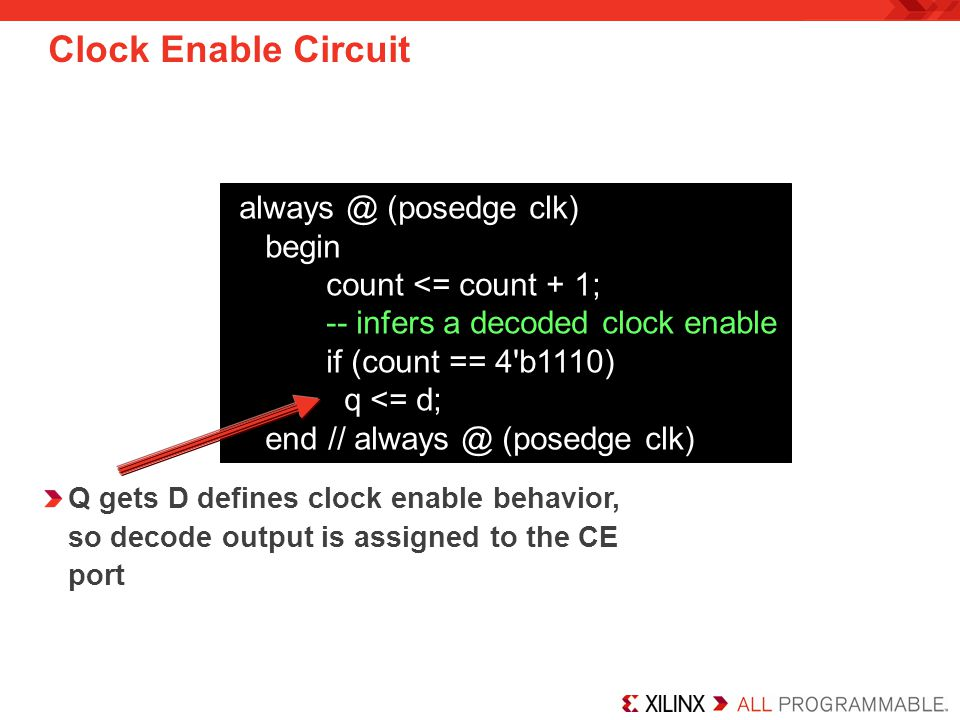 Clock Enable Circuit always @ (posedge clk) begin count <= count + 1; -- infers a decoded clock enable if (count == 4'b1110) q <= d; end // always @ (