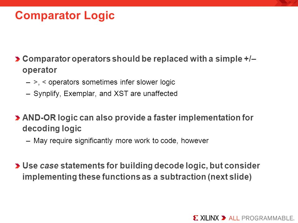 Comparator Logic Comparator operators should be replaced with a simple +/– operator –>, < operators sometimes infer slower logic –Synplify, Exemplar,