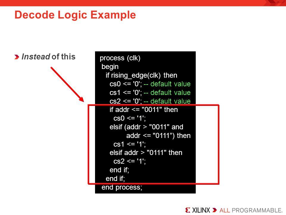Decode Logic Example Instead of this process (clk) begin if rising_edge(clk) then cs0 <= '0'; -- default value cs1 <= '0'; -- default value cs2 <= '0'