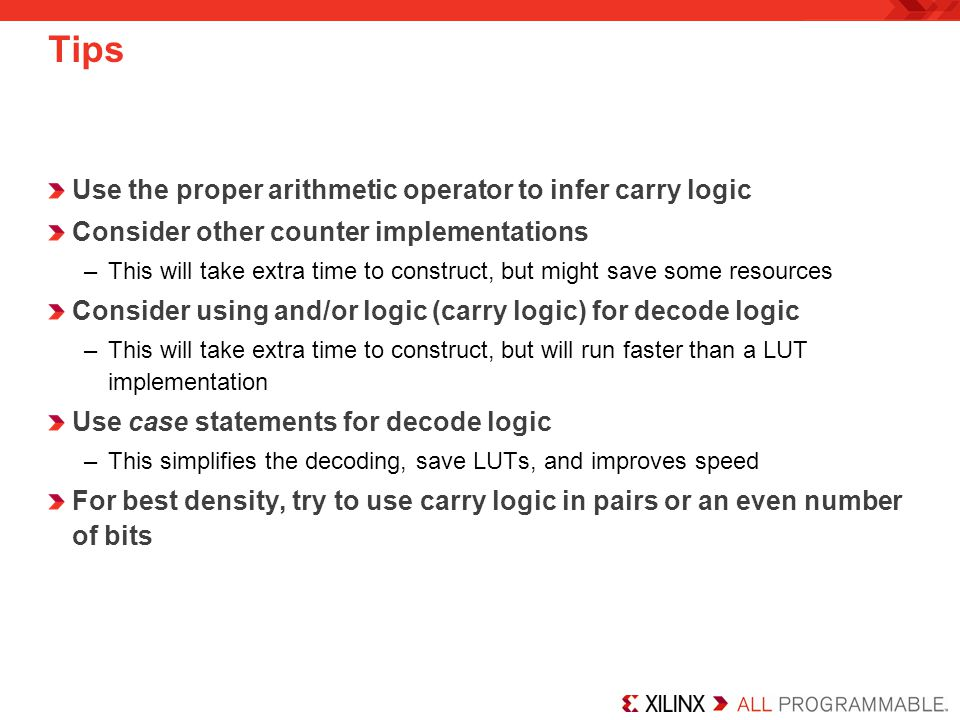 Tips Use the proper arithmetic operator to infer carry logic Consider other counter implementations –This will take extra time to construct, but might