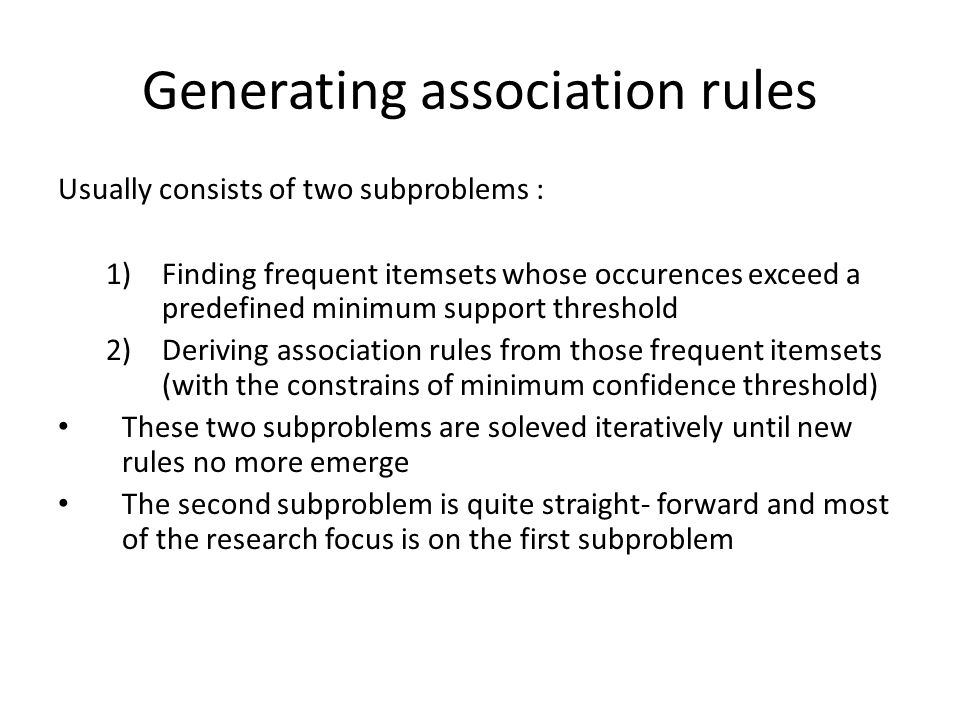 Generating association rules Usually consists of two subproblems : 1)Finding frequent itemsets whose occurences exceed a predefined minimum support th