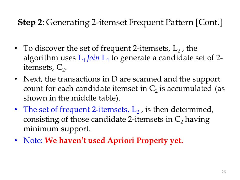 26 Step 2 : Generating 2-itemset Frequent Pattern [Cont.] To discover the set of frequent 2-itemsets, L 2, the algorithm uses L 1 Join L 1 to generate
