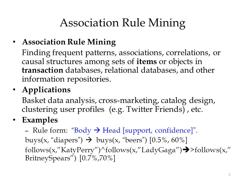 3 Association Rule Mining Finding frequent patterns, associations, correlations, or causal structures among sets of items or objects in transaction da