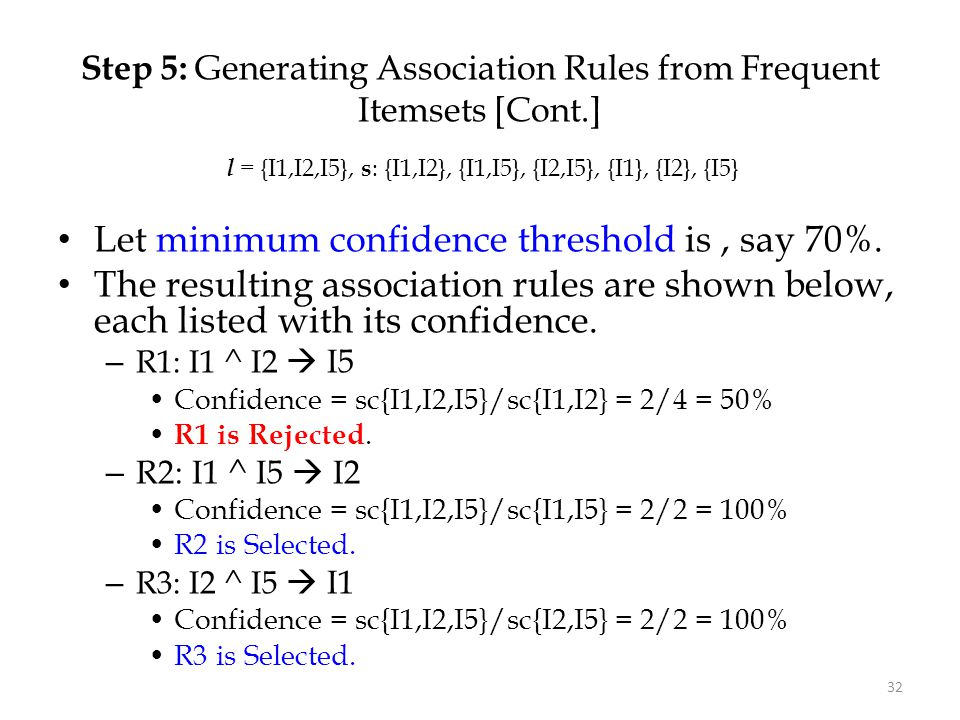 32 Step 5: Generating Association Rules from Frequent Itemsets [Cont.] Let minimum confidence threshold is, say 70%. The resulting association rules a