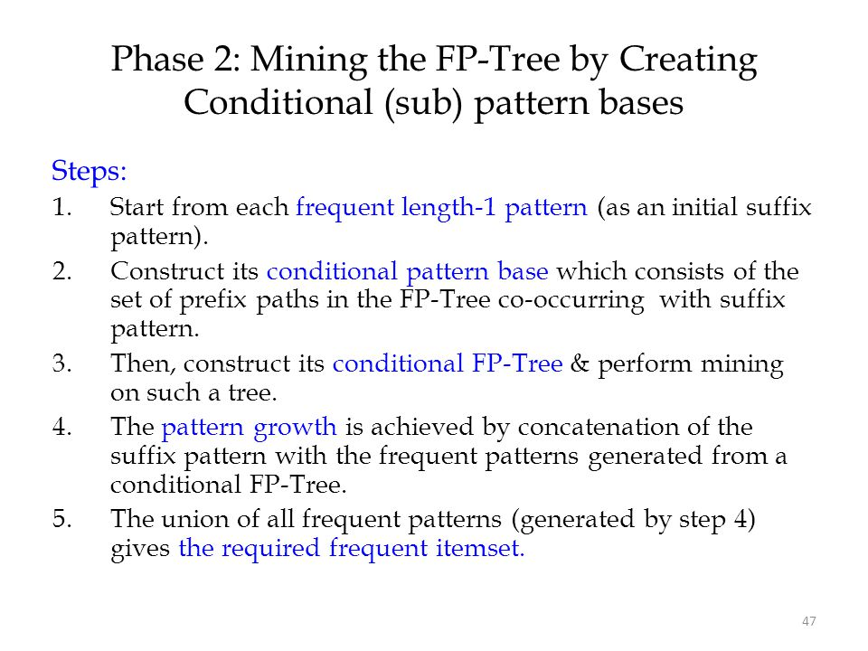 47 Phase 2: Mining the FP-Tree by Creating Conditional (sub) pattern bases Steps: 1.Start from each frequent length-1 pattern (as an initial suffix pa