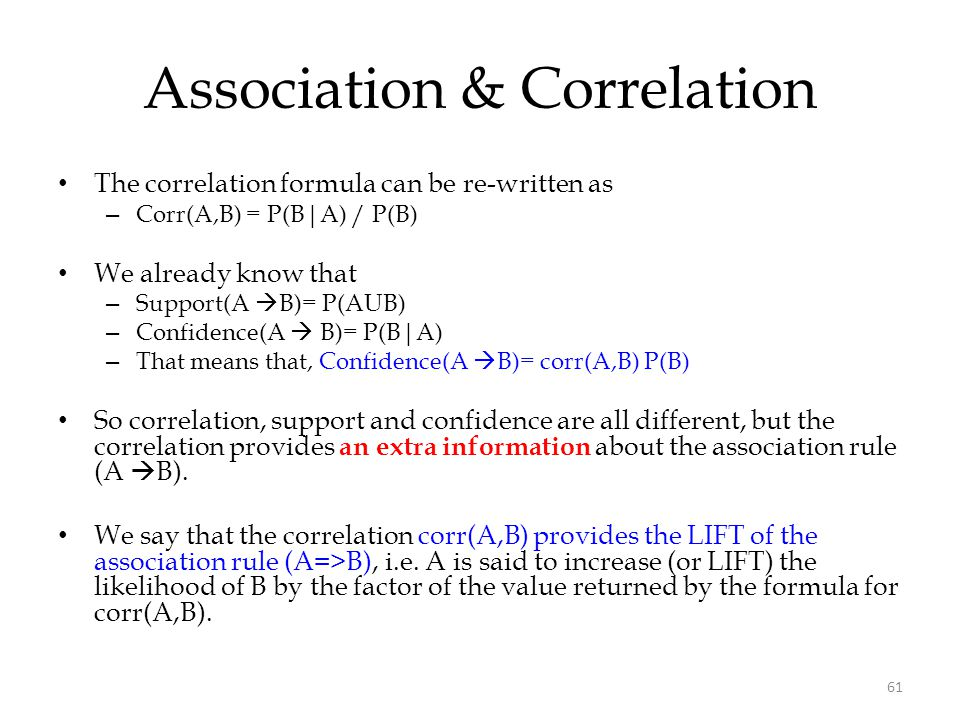61 Association & Correlation The correlation formula can be re-written as – Corr(A,B) = P(B|A) / P(B) We already know that – Support(A  B)= P(AUB) –