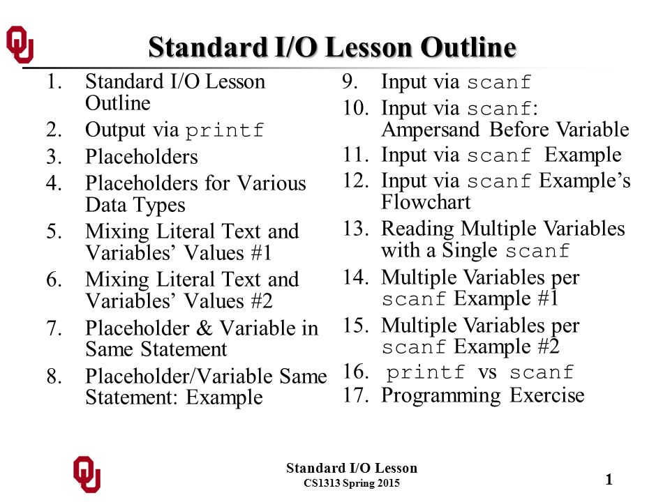 Standard I/O Lesson CS1313 Spring 2015 1 Standard I/O Lesson Outline 1.Standard I/O Lesson Outline 2.Output via printf 3.Placeholders 4.Placeholders for Various Data Types 5.Mixing Literal Text and Variables' Values #1 6.Mixing Literal Text and Variables' Values #2 7.Placeholder & Variable in Same Statement 8.Placeholder/Variable Same Statement: Example 9.Input via scanf 10.Input via scanf : Ampersand Before Variable 11.Input via scanf Example 12.Input via scanf Example's Flowchart 13.Reading Multiple Variables with a Single scanf 14.Multiple Variables per scanf Example #1 15.Multiple Variables per scanf Example #2 16.