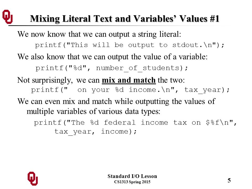 Standard I/O Lesson CS1313 Spring 2015 5 Mixing Literal Text and Variables' Values #1 We now know that we can output a string literal: printf( This will be output to stdout.\n ); We also know that we can output the value of a variable: printf( %d , number_of_students); Not surprisingly, we can mix and match the two: printf( on your %d income.\n , tax_year); We can even mix and match while outputting the values of multiple variables of various data types: printf( The %d federal income tax on $%f\n , tax_year, income);