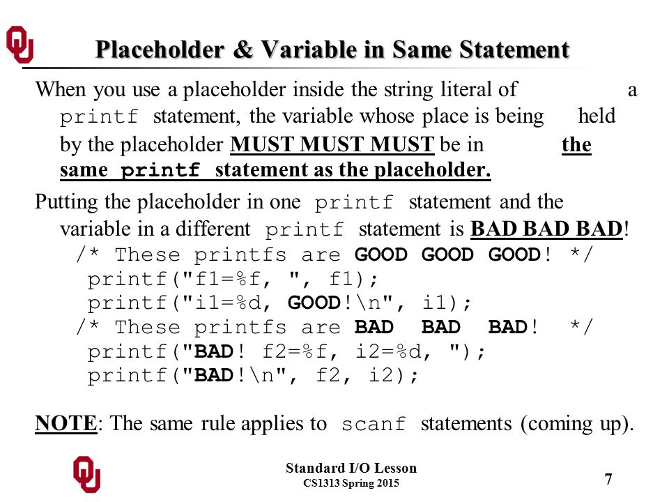 Standard I/O Lesson CS1313 Spring 2015 7 Placeholder & Variable in Same Statement When you use a placeholder inside the string literal of a printf statement, the variable whose place is being held by the placeholder MUST MUST MUST be in the same printf statement as the placeholder.