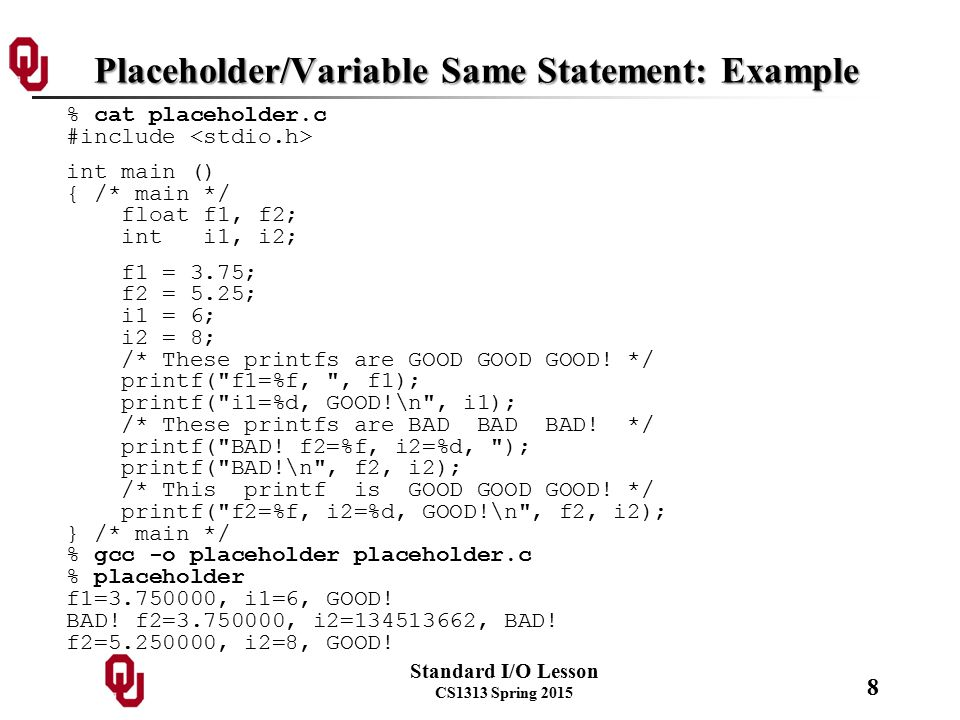 Standard I/O Lesson CS1313 Spring 2015 8 Placeholder/Variable Same Statement: Example % cat placeholder.c #include int main () { /* main */ float f1, f2; int i1, i2; f1 = 3.75; f2 = 5.25; i1 = 6; i2 = 8; /* These printfs are GOOD GOOD GOOD.