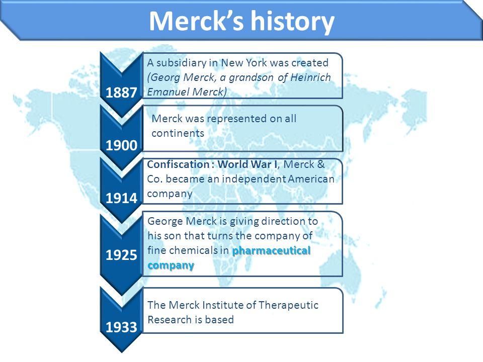 Merck's history 1887 1900 1914 1925 1933 A subsidiary in New York was created (Georg Merck, a grandson of Heinrich Emanuel Merck) Merck was represente