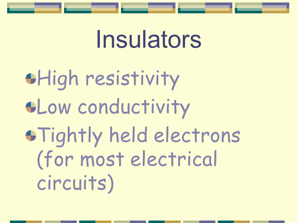 Conductors High conductivity Low resisitivity Loose electrons (for most electrical circuits)