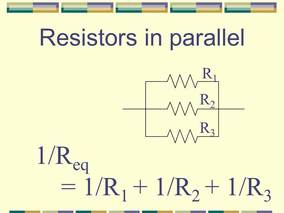 Resistors in series R1R1 R2R2 R3R3 R eq = R 1 + R 2 + R 3