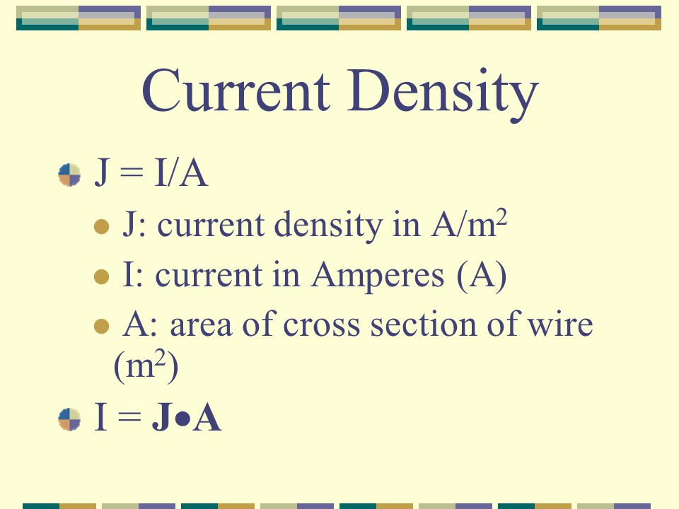 Current Density J = I/A J: current density in A/m 2 I: current in Amperes (A) A: area of cross section of wire (m 2 ) I = J  A