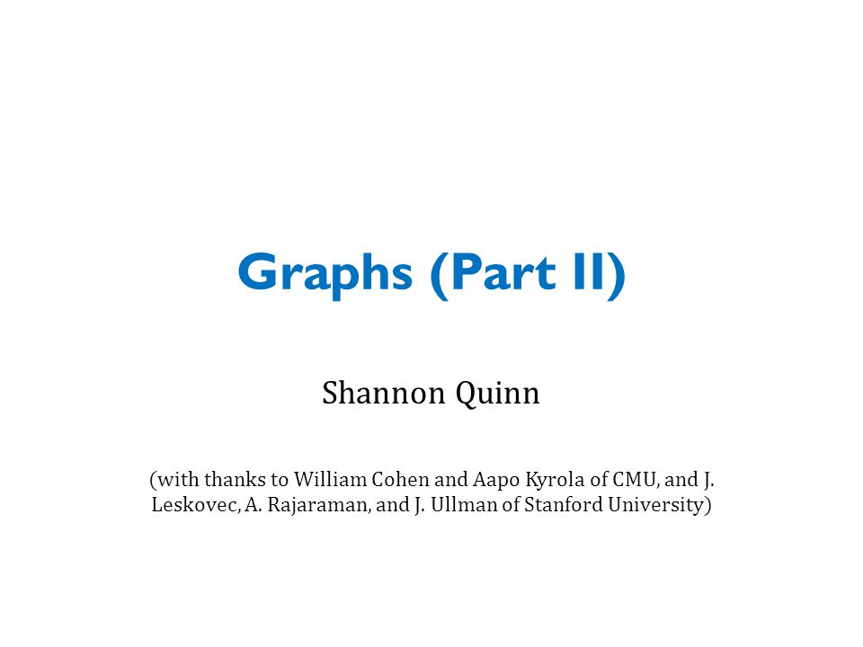 Graphs (Part II) Shannon Quinn (with thanks to William Cohen and Aapo Kyrola of CMU, and J.