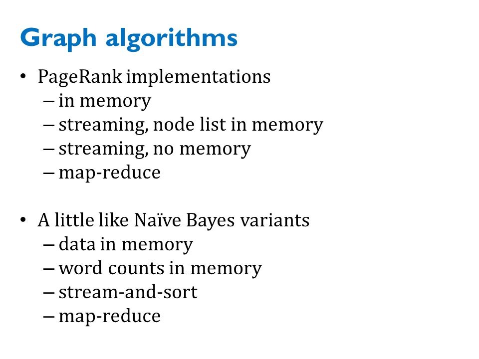 Graph algorithms PageRank implementations – in memory – streaming, node list in memory – streaming, no memory – map-reduce A little like Naïve Bayes variants – data in memory – word counts in memory – stream-and-sort – map-reduce