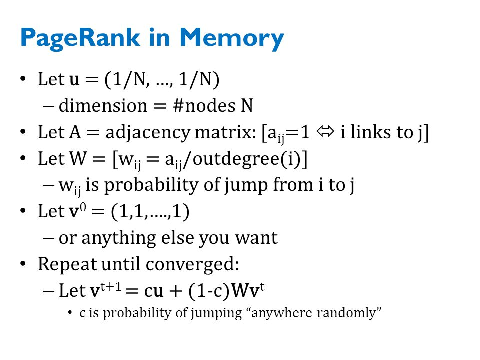 PageRank in Memory Let u = (1/N, …, 1/N) – dimension = #nodes N Let A = adjacency matrix: [a ij =1  i links to j] Let W = [w ij = a ij /outdegree(i)] – w ij is probability of jump from i to j Let v 0 = (1,1,….,1) – or anything else you want Repeat until converged: – Let v t+1 = cu + (1-c)Wv t c is probability of jumping anywhere randomly