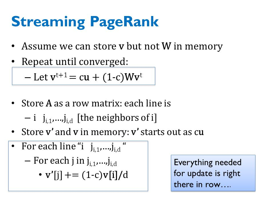 Streaming PageRank Assume we can store v but not W in memory Repeat until converged: – Let v t+1 = cu + (1-c)Wv t Store A as a row matrix: each line is – i j i,1,…,j i,d [the neighbors of i] Store v' and v in memory: v' starts out as cu For each line i j i,1,…,j i,d – For each j in j i,1,…,j i,d v'[j] += (1-c)v[i]/d Everything needed for update is right there in row….